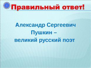 Александр Сергеевич Пушкин – великий русский поэт