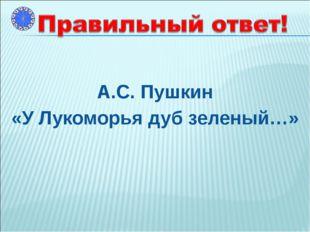 А.С. Пушкин «У Лукоморья дуб зеленый…»