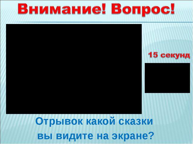 Отрывок какой сказки вы видите на экране?