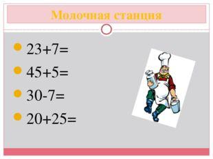 Молочная станция 23+7= 45+5= 30-7= 20+25=