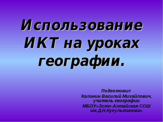 Использование ИКТ на уроках географии. Подготовил Калинин Василий Михайлович,...