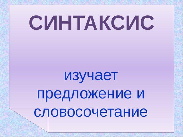 изучает предложение и словосочетание СИНТАКСИС