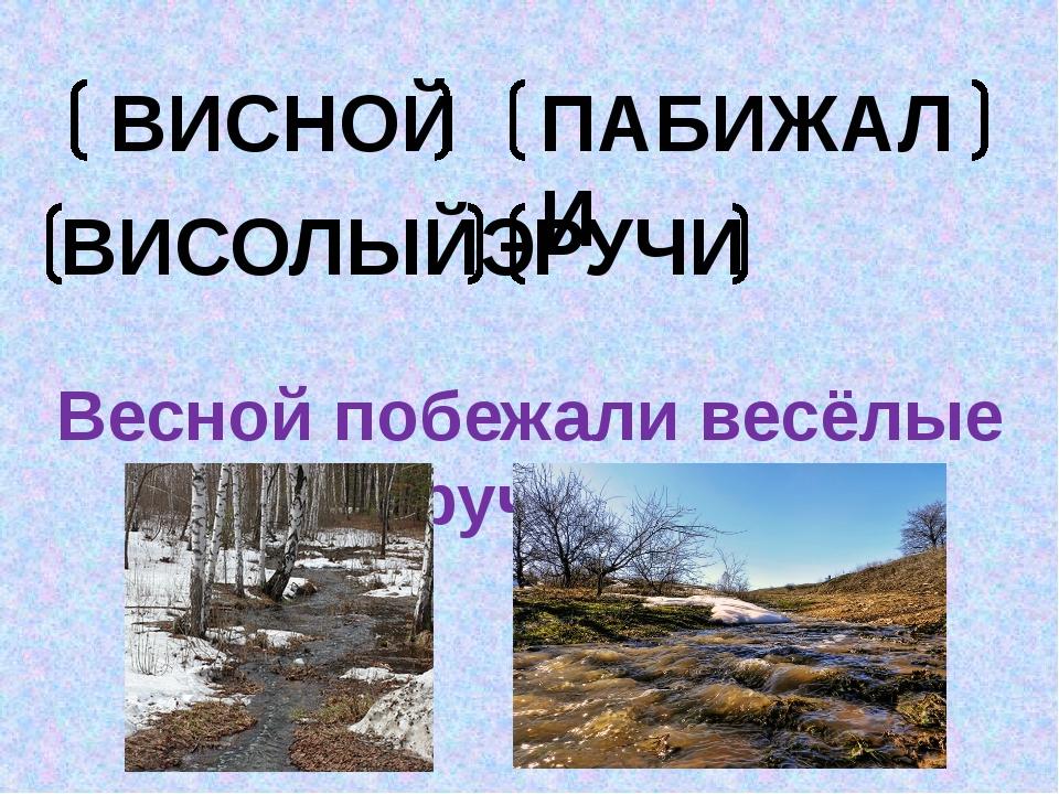 ВИСНОЙ ПАБИЖАЛИ ВИСОЛЫЙЭ РУЧИ Весной побежали весёлые ручьи.