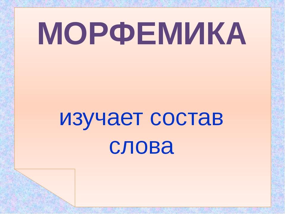 изучает состав слова МОРФЕМИКА