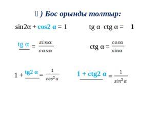 ә) Бос орынды толтыр: sin2α + = 1 ctg α = tg α ctg α = cos2 α tg α tg2 α 1 +