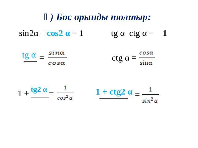 ә) Бос орынды толтыр: sin2α + = 1 ctg α = tg α ctg α = cos2 α tg α tg2 α 1 +...
