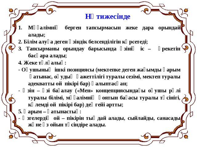 Нәтижесінде Мұғалімнің берген тапсырмасын жеке дара орындай алады; 2. Білім а...