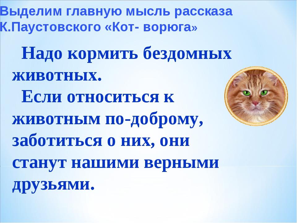 Выделим главную мысль рассказа К.Паустовского «Кот- ворюга» Надо кормить безд...
