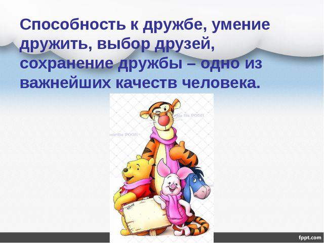 Способность к дружбе, умение дружить, выбор друзей, сохранение дружбы – одно...