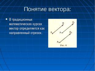Понятие вектора: В традиционных математических курсах вектор определяется как