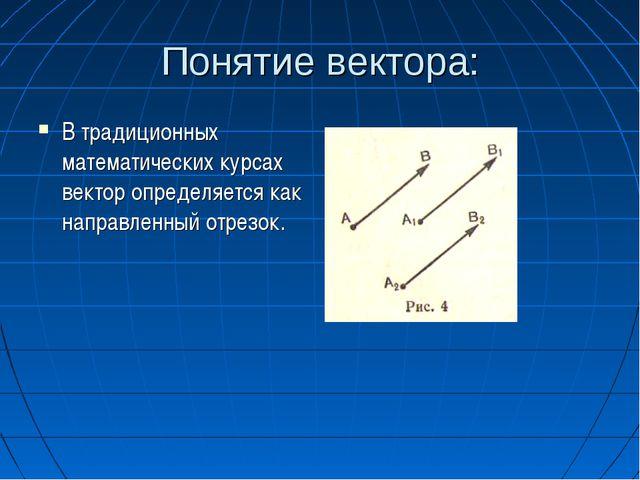 Понятие вектора: В традиционных математических курсах вектор определяется как...