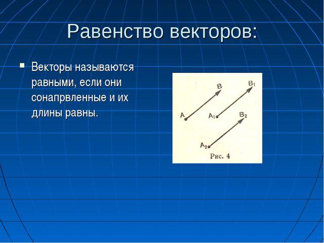 Равенство векторов: Векторы называются равными, если они сонапрвленные и их д...