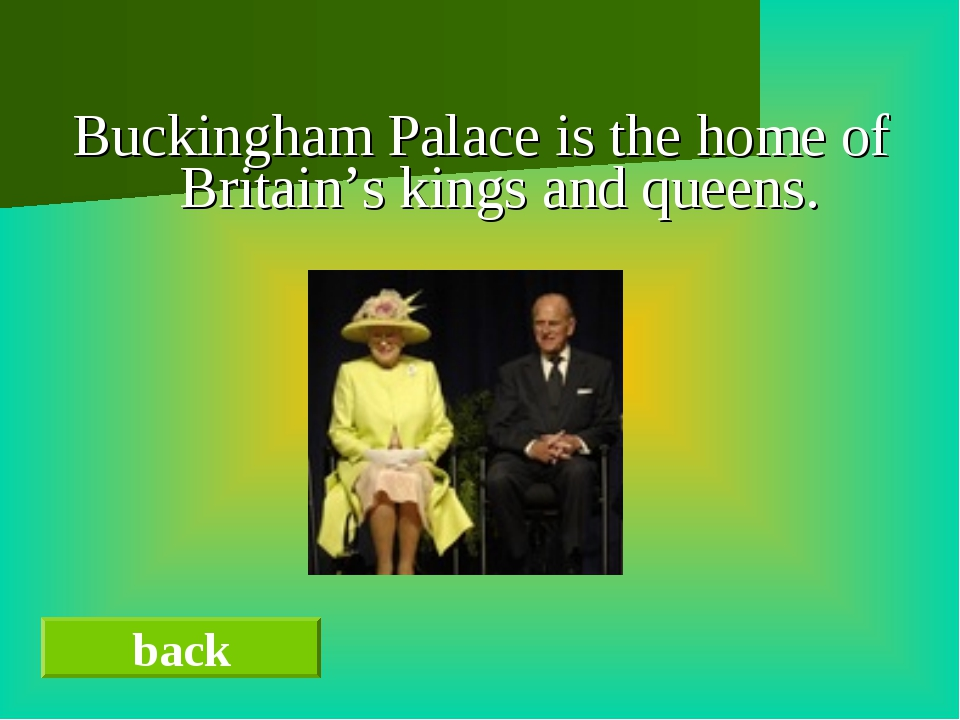 Buckingham Palace is the home of Britain's kings and queens. back