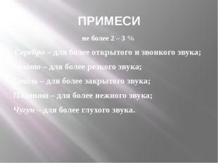 ПРИМЕСИ не более 2 – 3 % Серебро – для более открытого и звонкого звука; Золо