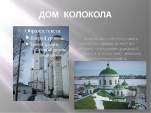 ДОМ КОЛОКОЛА Невозможно себе представить колокол без церкви, потому что колок