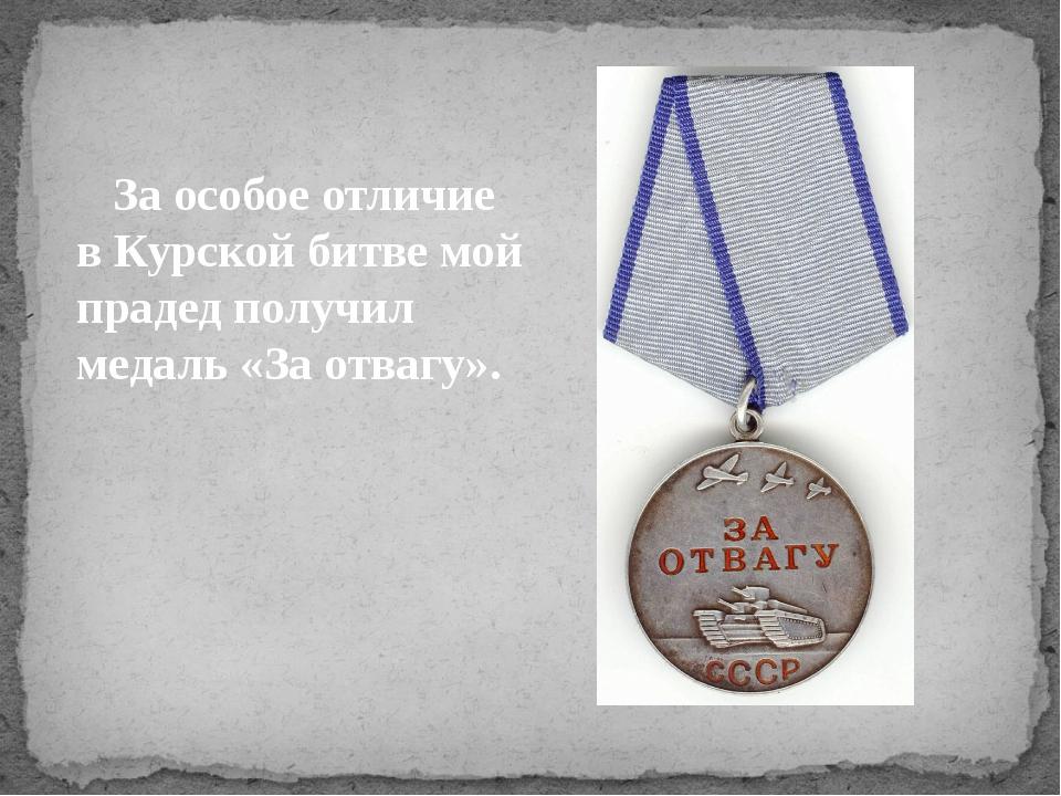 За особое отличие в Курской битве мой прадед получил медаль «За отвагу».