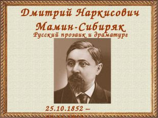 Дмитрий Наркисович Мамин-Сибиряк 25.10.1852 – 02.11.1912 Русский прозаик и др