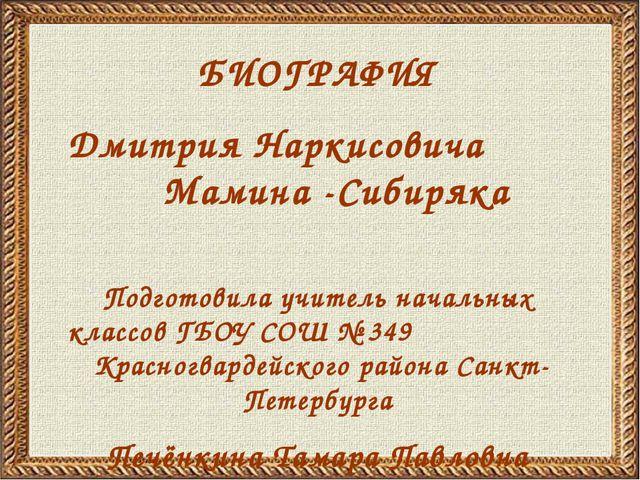 БИОГРАФИЯ Дмитрия Наркисовича Мамина -Сибиряка Подготовила учитель начальных...