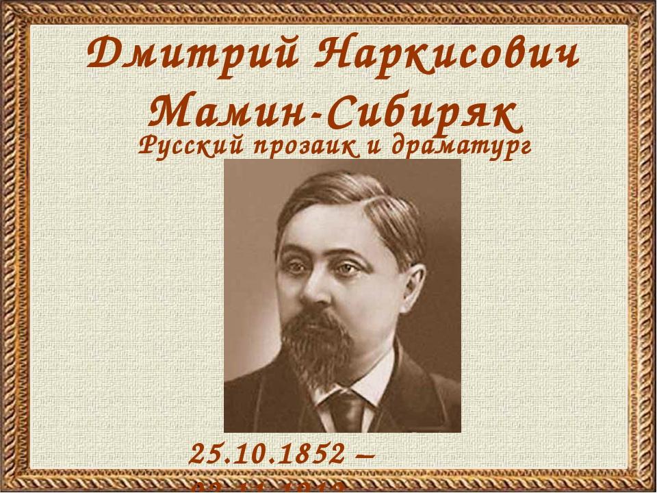 Дмитрий Наркисович Мамин-Сибиряк 25.10.1852 – 02.11.1912 Русский прозаик и др...