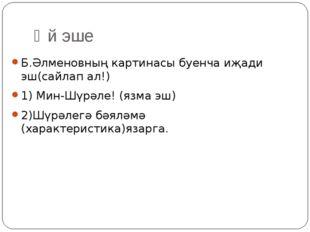 Өй эше Б.Әлменовның картинасы буенча иҗади эш(сайлап ал!) 1) Мин-Шүрәле! (язм