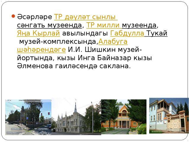 ӘсәрләреТР дәүләт сынлы сәнгать музеенда,ТР милли музеенда,Яңа Кырлайавы...