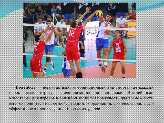 Волейбол — неконтактный, комбинационный вид спорта, где каждый игрок имеет с...