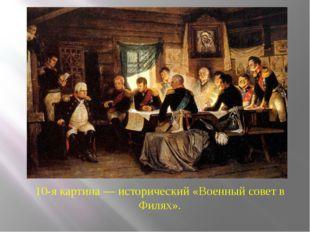 10-я картина — исторический «Военный совет в Филях».