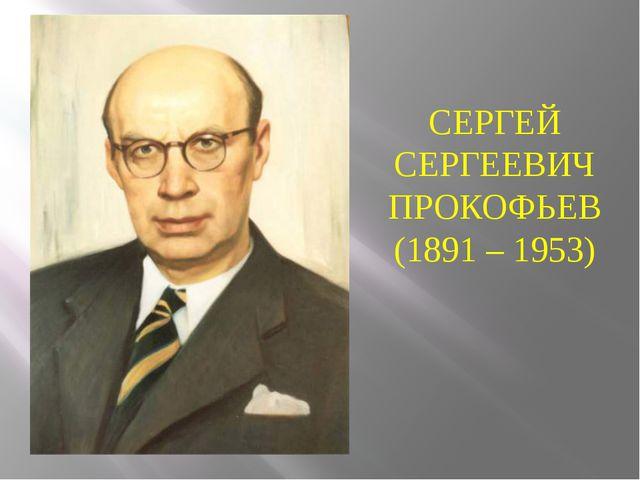 СЕРГЕЙ СЕРГЕЕВИЧ ПРОКОФЬЕВ (1891 – 1953)