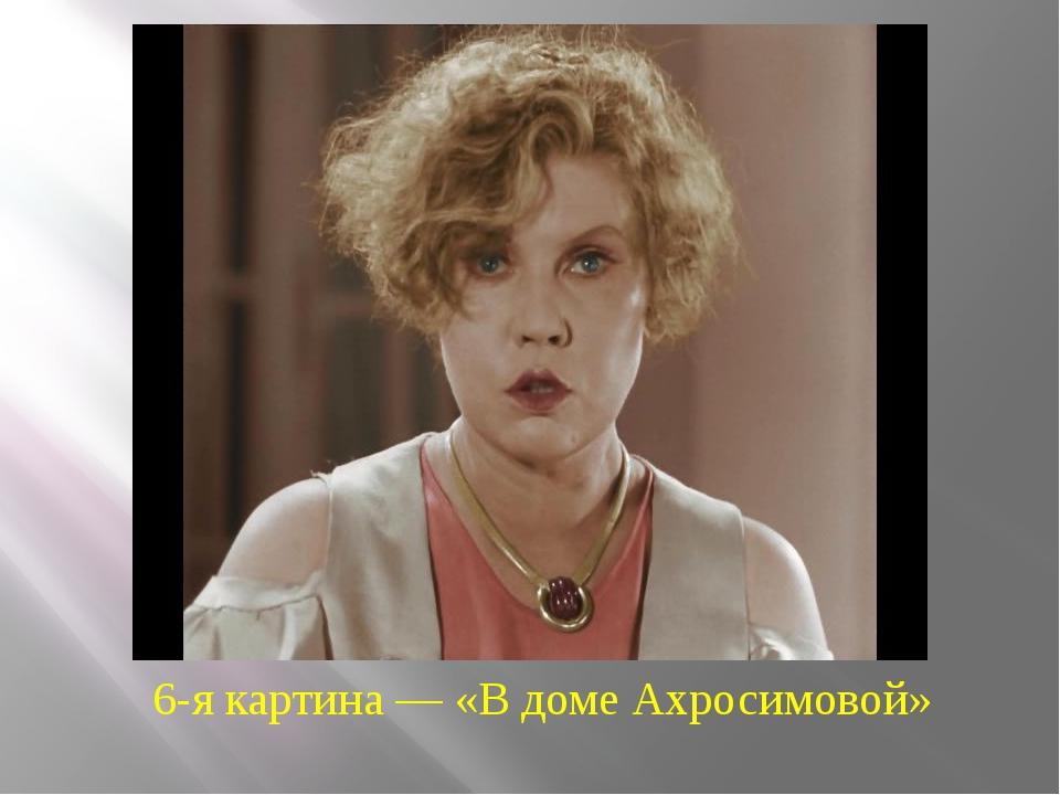 6-я картина — «В доме Ахросимовой»