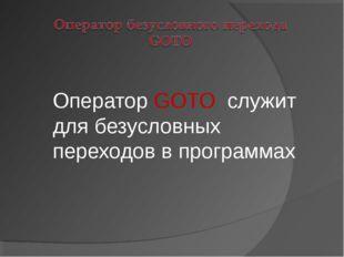 Оператор GOTO служит для безусловных переходов в программах