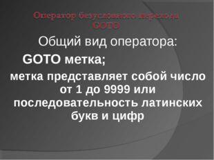 Общий вид оператора: GOTO метка; метка представляет собой число от 1 до 9999