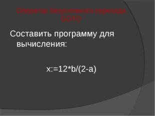 Оператор безусловного перехода GOTO Составить программу для вычисления: x:=12