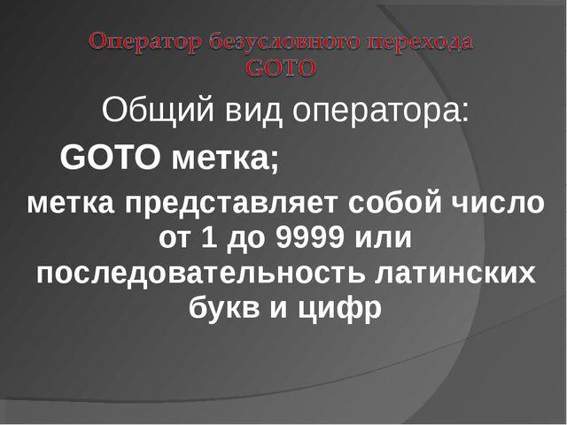 Общий вид оператора: GOTO метка; метка представляет собой число от 1 до 9999...