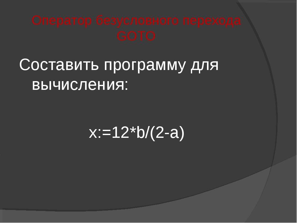 Оператор безусловного перехода GOTO Составить программу для вычисления: x:=12...