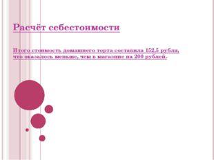 Расчёт себестоимости Итого стоимость домашнего торта составила 152,5 рубля, ч