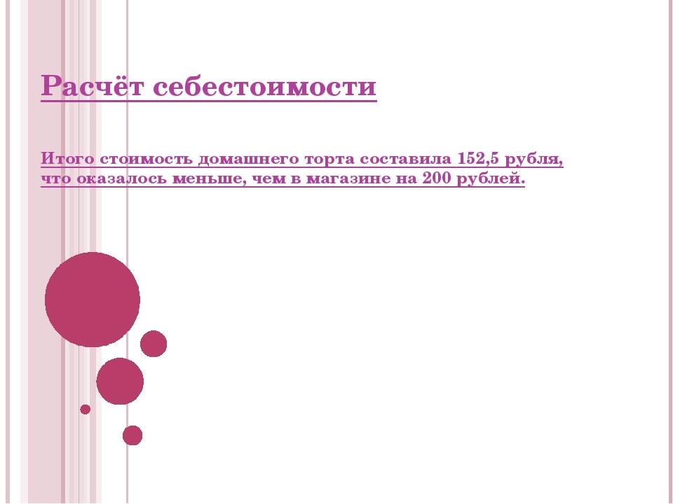 Расчёт себестоимости Итого стоимость домашнего торта составила 152,5 рубля, ч...