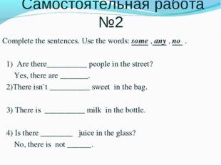 Самостоятельная работа №2 Complete the sentences. Use the words: some , any