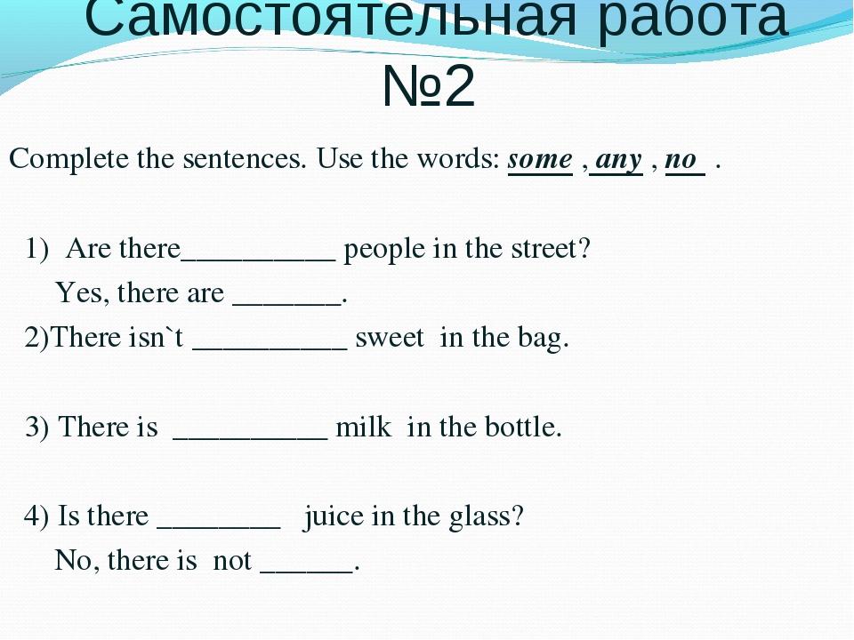 Самостоятельная работа №2 Complete the sentences. Use the words: some , any...