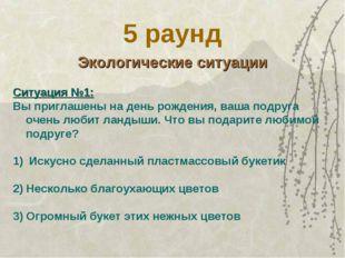 5 раунд Экологические ситуации Ситуация №1: Вы приглашены на день рождения, в