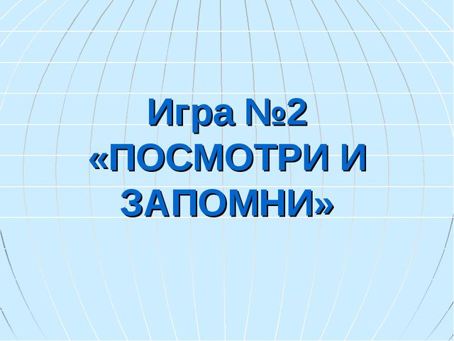 Игра №2 «ПОСМОТРИ И ЗАПОМНИ»