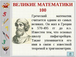 ВЕЛИКИЕ МАТЕМАТИКИ 100 Греческий математик считается одним из самых великих.