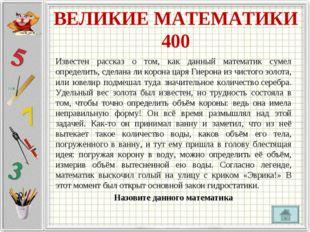 ВЕЛИКИЕ МАТЕМАТИКИ 400 Известен рассказ о том, как данный математик сумел опр