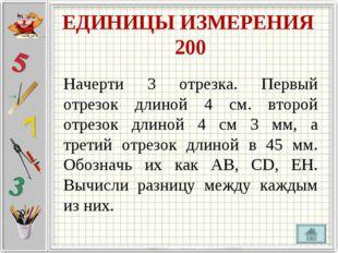 ЕДИНИЦЫ ИЗМЕРЕНИЯ 200 Начерти 3 отрезка. Первый отрезок длиной 4 см. второй о