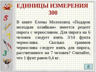 ЕДИНИЦЫ ИЗМЕРЕНИЯ 300 В книге Елены Молоховец «Подарок молодым хозяйкам» имее