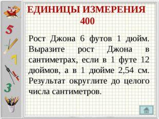 ЕДИНИЦЫ ИЗМЕРЕНИЯ 400 Рост Джона 6 футов 1 дюйм. Выразите рост Джона в сантим