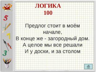 ЛОГИКА 100 Предлог стоит в моём начале, В конце же - загородный дом. А целое