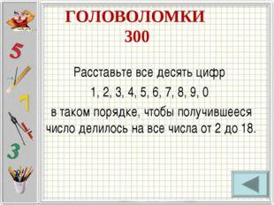 ГОЛОВОЛОМКИ 300 Расставьте все десять цифр 1, 2, 3, 4, 5, 6, 7, 8, 9, 0 в так