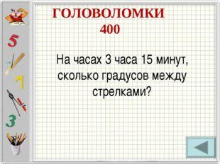 ГОЛОВОЛОМКИ 400 На часах 3 часа 15 минут, сколько градусов между стрелками?