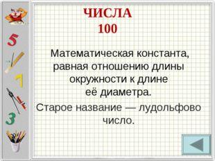 ЧИСЛА 100 Математическая константа, равная отношению длины окружностик длин