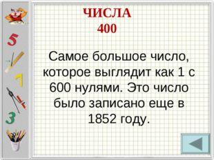 ЧИСЛА 400 Самое большое число, которое выглядит как 1 с 600 нулями. Это число